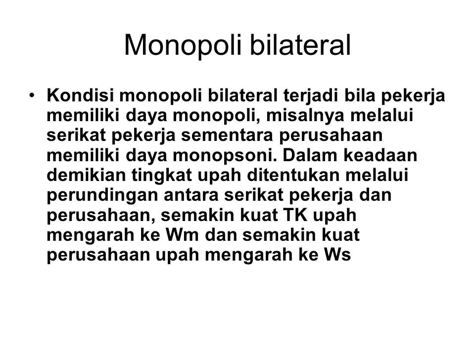 Monopoli bilateral Kondisi monopoli bilateral terjadi bila pekerja memiliki daya monopoli, misalnya melalui serikat pekerja sementara perusahaan memil