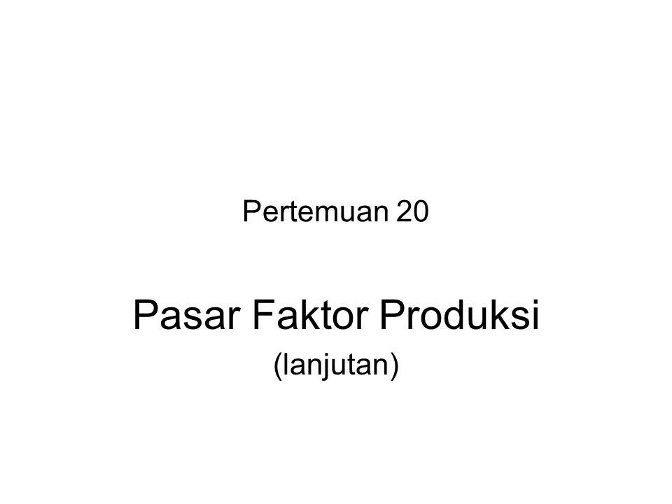 Pertemuan 20 Pasar Faktor Produksi (lanjutan)