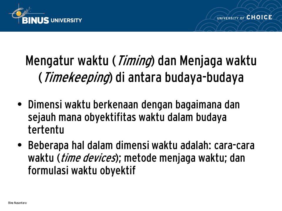 Bina Nusantara Mengatur waktu (Timing) dan Menjaga waktu (Timekeeping) di antara budaya-budaya Dimensi waktu berkenaan dengan bagaimana dan sejauh mana obyektifitas waktu dalam budaya tertentu Beberapa hal dalam dimensi waktu adalah: cara-cara waktu (time devices); metode menjaga waktu; dan formulasi waktu obyektif