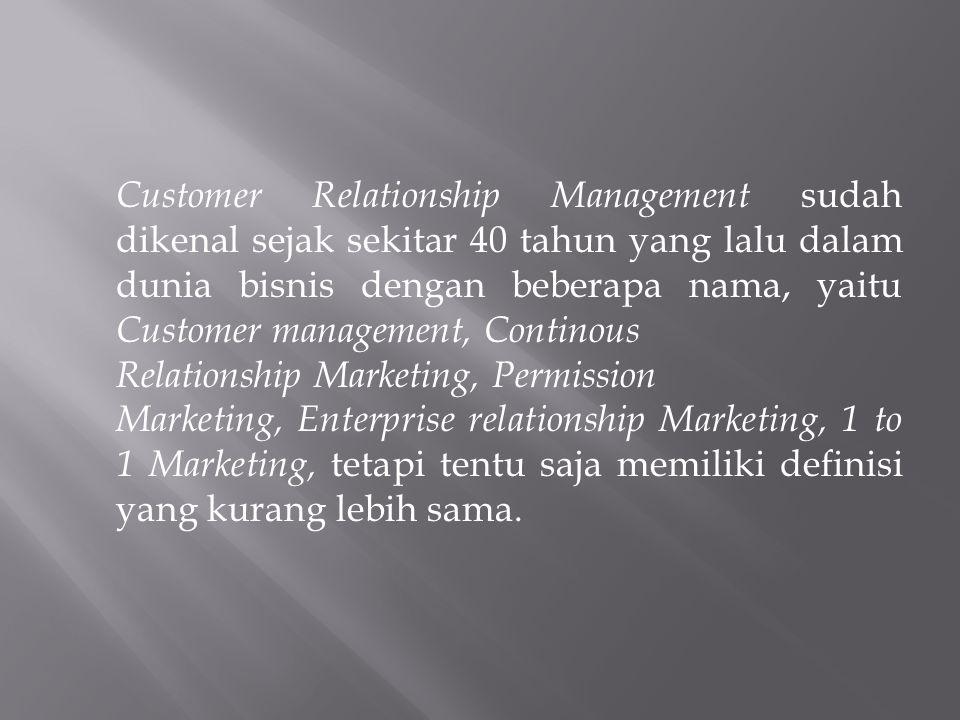 Customer Relationship Management sudah dikenal sejak sekitar 40 tahun yang lalu dalam dunia bisnis dengan beberapa nama, yaitu Customer management, Co