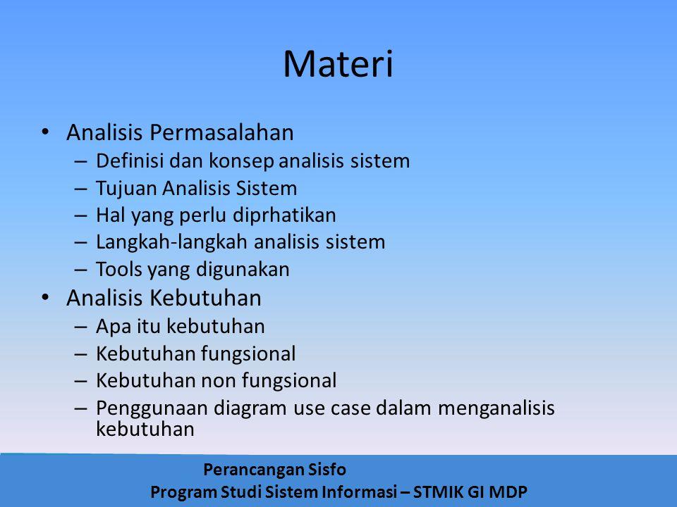 Perancangan Sisfo Program Studi Sistem Informasi – STMIK GI MDP Definisi Analisis Sistem Penguraian dari suatu Sistem Informasi yang utuh ke dalam bagian-bagian komponennya dengan maksud untuk mengidentifikasikan dan mengevaluasi permasalahan, kesempatan, hambatan yang terjadi dan kebutuhan yang diharapkan sehingga dapat diusulkan perbaikannya
