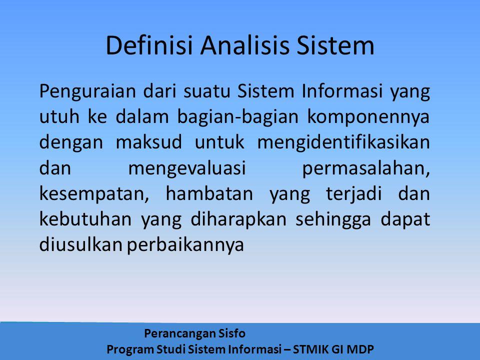 Perancangan Sisfo Program Studi Sistem Informasi – STMIK GI MDP Definisi Analisis Sistem Penguraian dari suatu Sistem Informasi yang utuh ke dalam bag