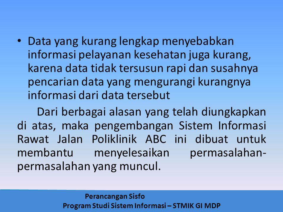 Perancangan Sisfo Program Studi Sistem Informasi – STMIK GI MDP Data yang kurang lengkap menyebabkan informasi pelayanan kesehatan juga kurang, karena