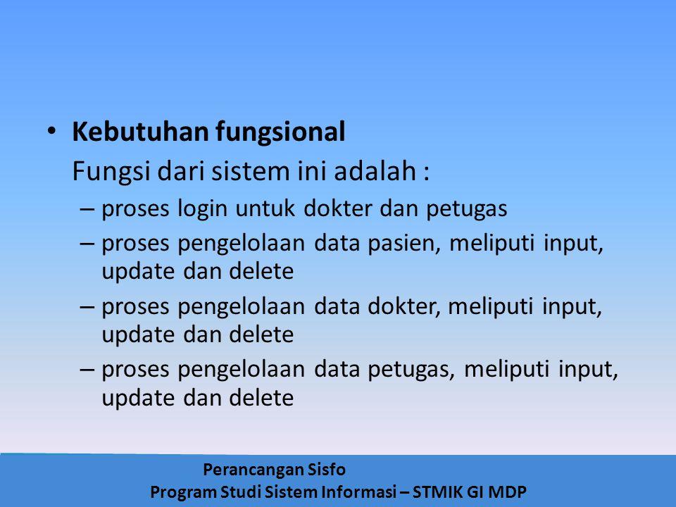 Perancangan Sisfo Program Studi Sistem Informasi – STMIK GI MDP Kebutuhan fungsional Fungsi dari sistem ini adalah : – proses login untuk dokter dan p