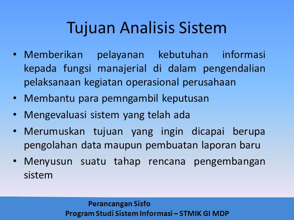 Perancangan Sisfo Program Studi Sistem Informasi – STMIK GI MDP Tujuan Analisis Sistem Memberikan pelayanan kebutuhan informasi kepada fungsi manajeri