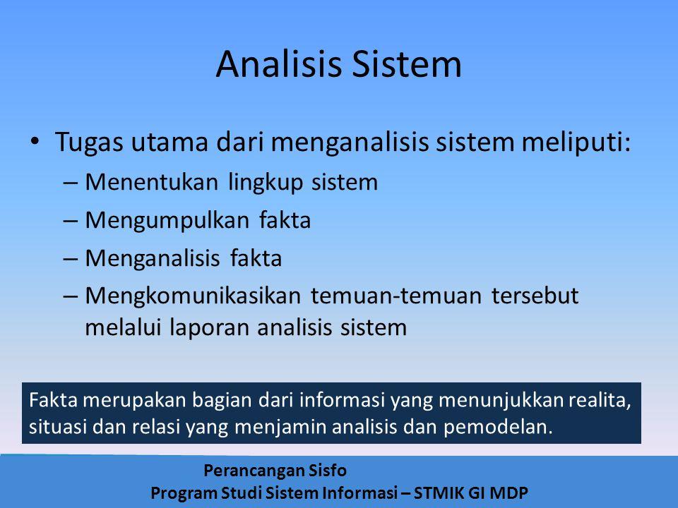 Perancangan Sisfo Program Studi Sistem Informasi – STMIK GI MDP Analisis Sistem Yang perlu diperhatikan dalam melakukan analisis, adalah: – Mempelajari permasalahan yang ada secara terinci – Menentukan pendekatan yang akan digunakan dalam memecahkan masalah – Membuat suatu pertimbangan apakah perlu atau tidak menggunakan cara komputerisasi