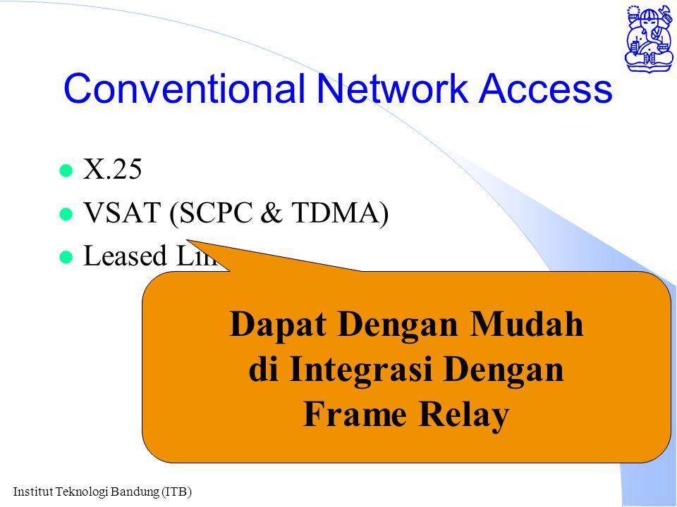 Institut Teknologi Bandung (ITB) Conventional Network Access l X.25 l VSAT (SCPC & TDMA) l Leased Line Dapat Dengan Mudah di Integrasi Dengan Frame Re