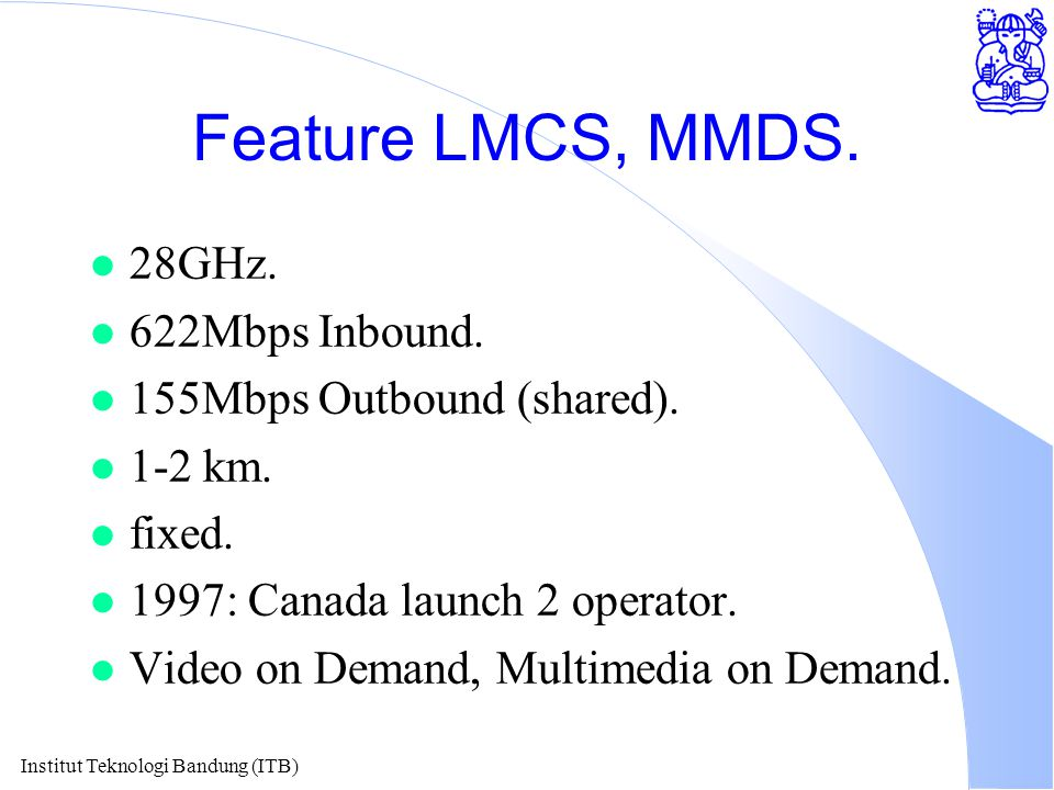 Institut Teknologi Bandung (ITB) Feature LMCS, MMDS. l 28GHz. l 622Mbps Inbound. l 155Mbps Outbound (shared). l 1-2 km. l fixed. l 1997: Canada launch