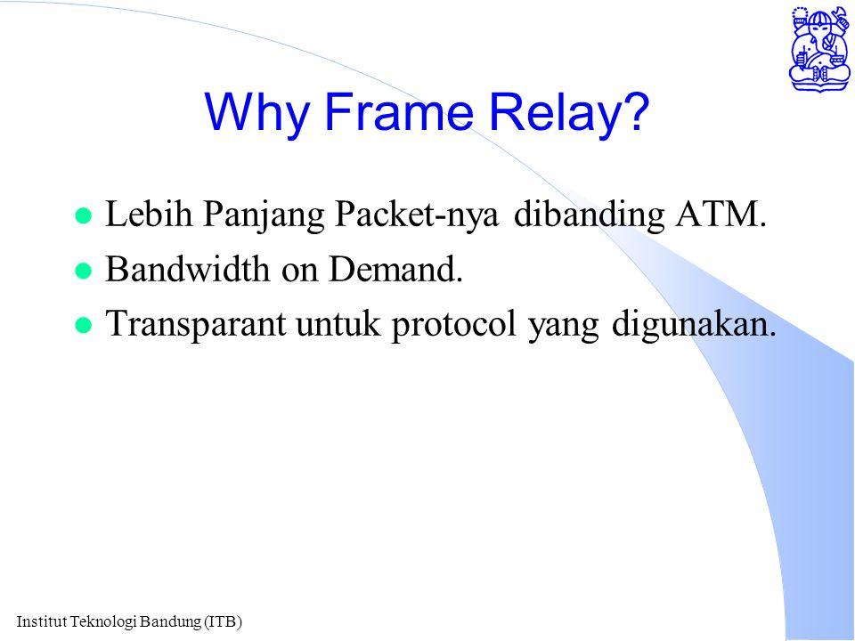 Institut Teknologi Bandung (ITB) Why Frame Relay? l Lebih Panjang Packet-nya dibanding ATM. l Bandwidth on Demand. l Transparant untuk protocol yang d