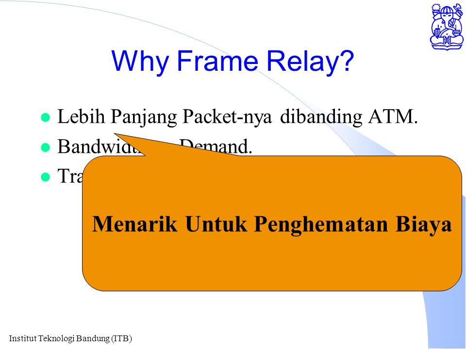 Institut Teknologi Bandung (ITB) Why Frame Relay.l Lebih Panjang Packet-nya dibanding ATM.