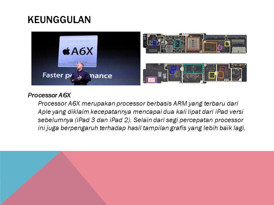 KEUNGGULAN Processor A6X Processor A6X merupakan processor berbasis ARM yang terbaru dari Aple yang diklaim kecepatannya mencapai dua kali lipat dari iPad versi sebelumnya (iPad 3 dan iPad 2).