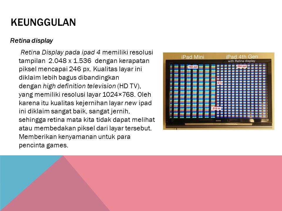KEUNGGULAN Retina display Retina Display pada ipad 4 memiliki resolusi tampilan 2.048 x 1.536 dengan kerapatan piksel mencapai 246 px. Kualitas layar
