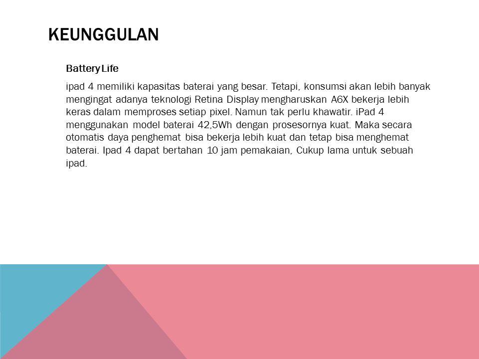 KEUNGGULAN Battery Life ipad 4 memiliki kapasitas baterai yang besar. Tetapi, konsumsi akan lebih banyak mengingat adanya teknologi Retina Display men