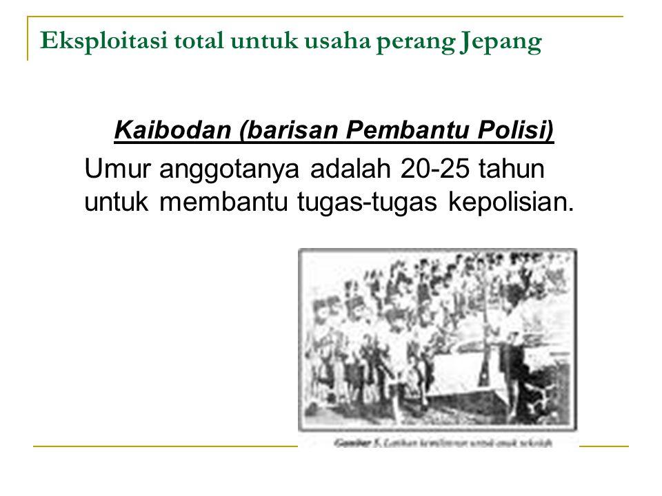 Eksploitasi total untuk usaha perang Jepang Kaibodan (barisan Pembantu Polisi) Umur anggotanya adalah 20-25 tahun untuk membantu tugas-tugas kepolisia