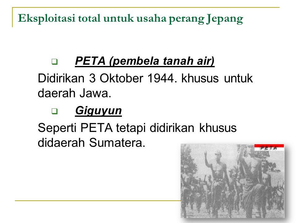 Eksploitasi total untuk usaha perang Jepang  PETA (pembela tanah air) Didirikan 3 Oktober 1944. khusus untuk daerah Jawa.  Giguyun Seperti PETA teta