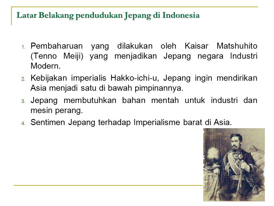 Latar Belakang pendudukan Jepang di Indonesia 1. Pembaharuan yang dilakukan oleh Kaisar Matshuhito (Tenno Meiji) yang menjadikan Jepang negara Industr