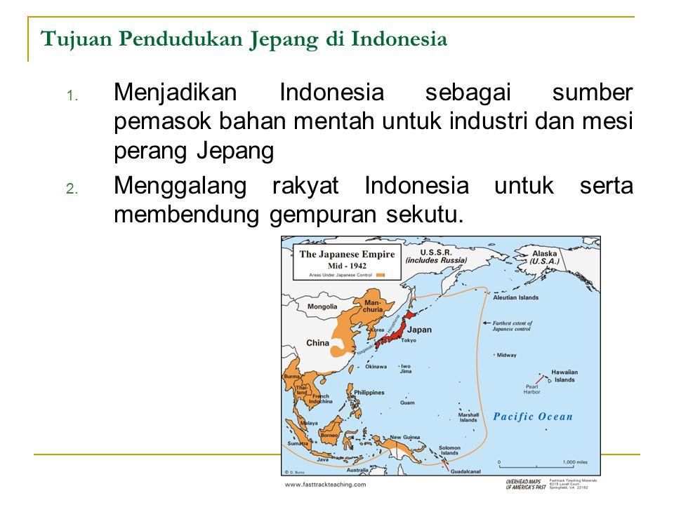 Tujuan Pendudukan Jepang di Indonesia 1. Menjadikan Indonesia sebagai sumber pemasok bahan mentah untuk industri dan mesi perang Jepang 2. Menggalang