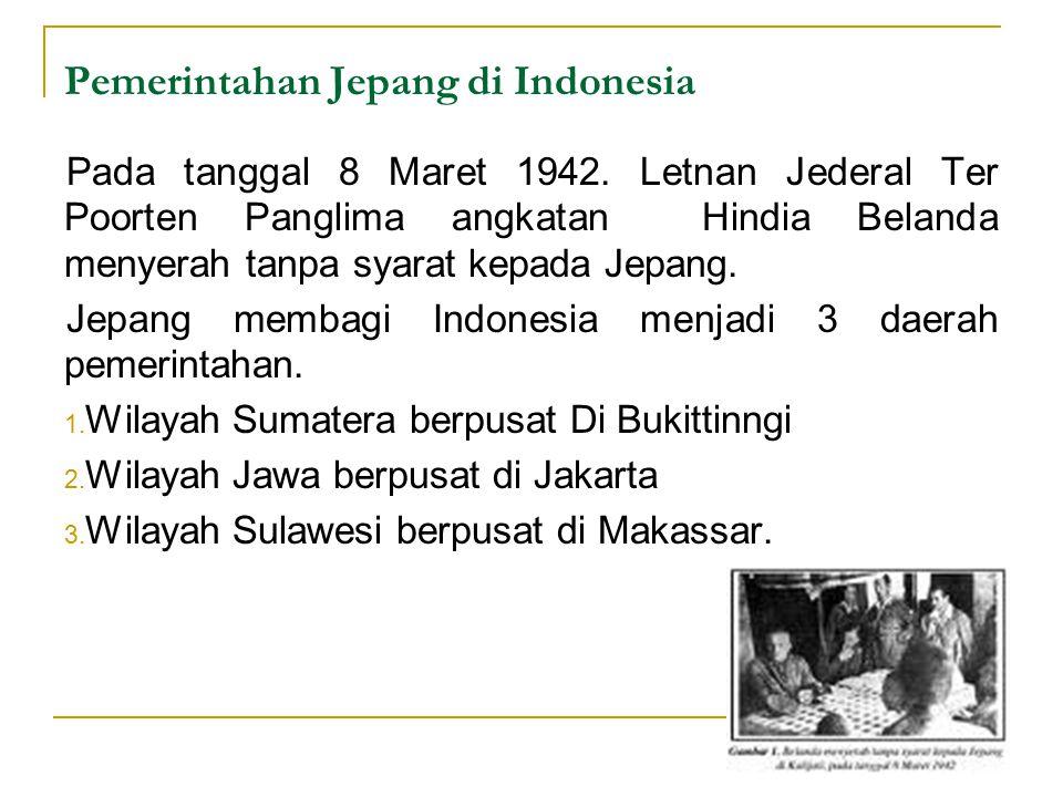 Pemerintahan Jepang di Indonesia Pada tanggal 8 Maret 1942. Letnan Jederal Ter Poorten Panglima angkatan Hindia Belanda menyerah tanpa syarat kepada J