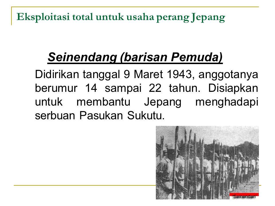 Eksploitasi total untuk usaha perang Jepang Seinendang (barisan Pemuda) Didirikan tanggal 9 Maret 1943, anggotanya berumur 14 sampai 22 tahun. Disiapk
