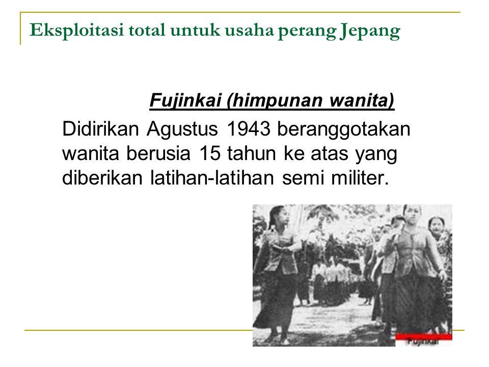 Eksploitasi total untuk usaha perang Jepang Fujinkai (himpunan wanita) Didirikan Agustus 1943 beranggotakan wanita berusia 15 tahun ke atas yang diber