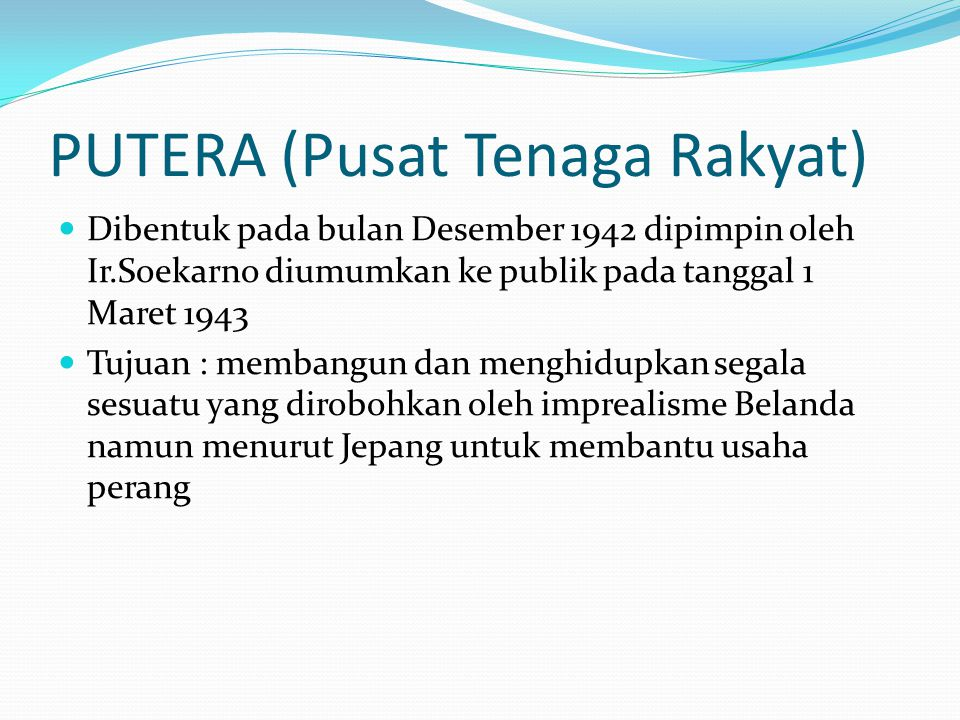 PUTERA (Pusat Tenaga Rakyat) Dibentuk pada bulan Desember 1942 dipimpin oleh Ir.Soekarno diumumkan ke publik pada tanggal 1 Maret 1943 Tujuan : memban