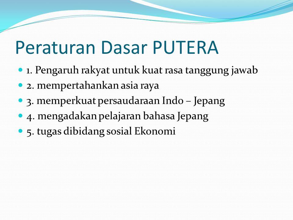 Peraturan Dasar PUTERA 1. Pengaruh rakyat untuk kuat rasa tanggung jawab 2. mempertahankan asia raya 3. memperkuat persaudaraan Indo – Jepang 4. menga