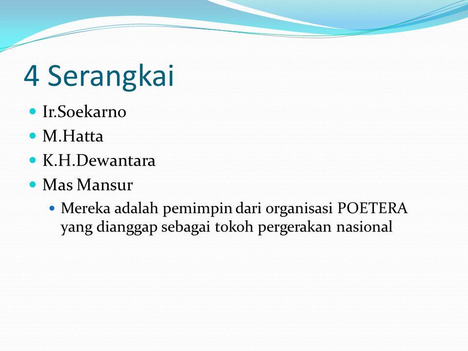 4 Serangkai Ir.Soekarno M.Hatta K.H.Dewantara Mas Mansur Mereka adalah pemimpin dari organisasi POETERA yang dianggap sebagai tokoh pergerakan nasiona