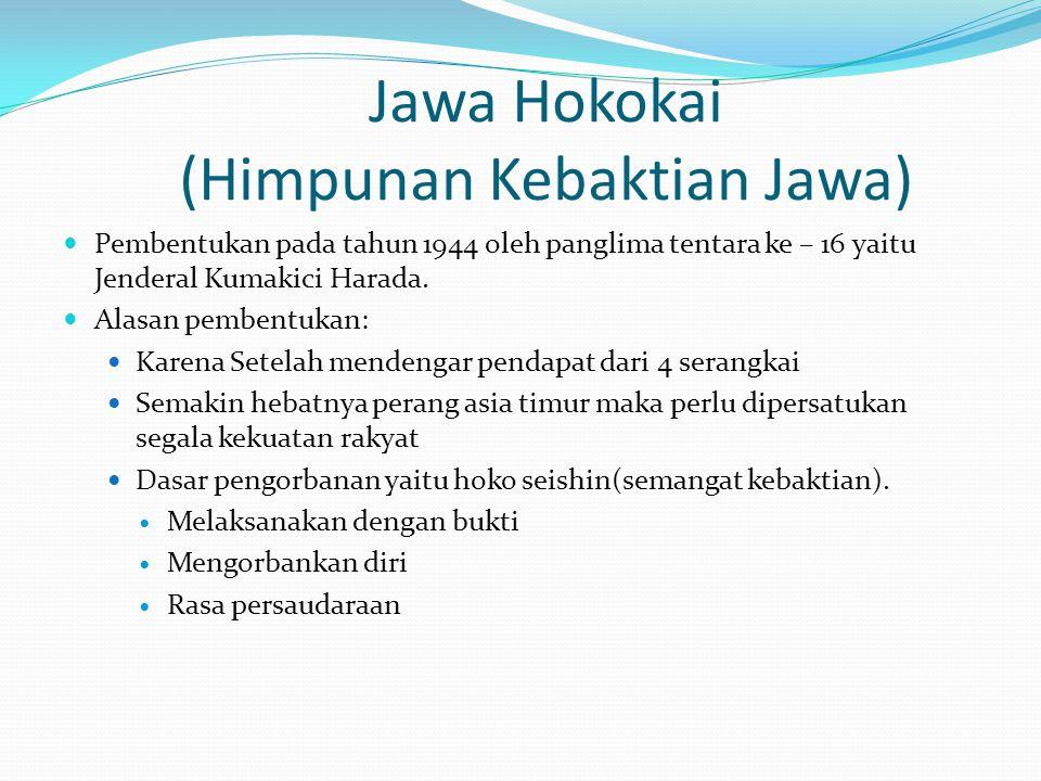 Jawa Hokokai (Himpunan Kebaktian Jawa) Pembentukan pada tahun 1944 oleh panglima tentara ke – 16 yaitu Jenderal Kumakici Harada. Alasan pembentukan: K