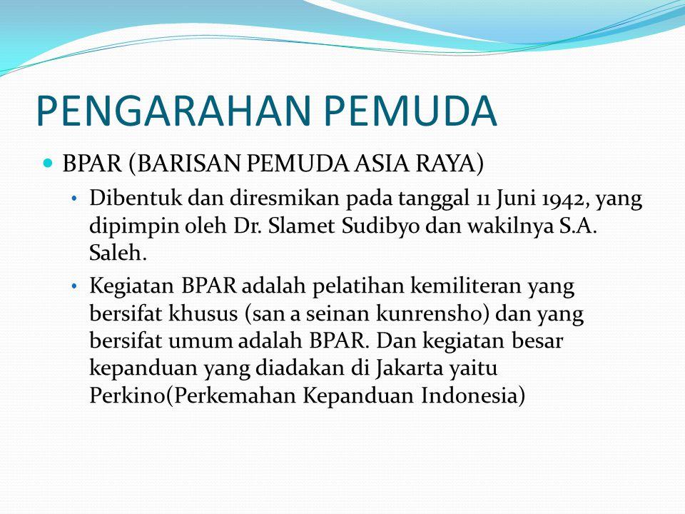 PENGARAHAN PEMUDA BPAR (BARISAN PEMUDA ASIA RAYA) Dibentuk dan diresmikan pada tanggal 11 Juni 1942, yang dipimpin oleh Dr. Slamet Sudibyo dan wakilny