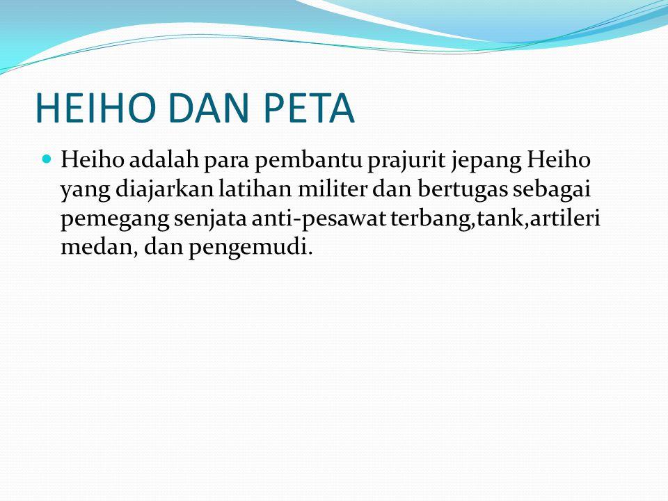 HEIHO DAN PETA Heiho adalah para pembantu prajurit jepang Heiho yang diajarkan latihan militer dan bertugas sebagai pemegang senjata anti-pesawat terb