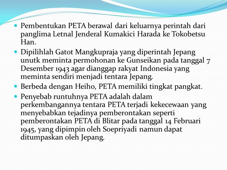 Pembentukan PETA berawal dari keluarnya perintah dari panglima Letnal Jenderal Kumakici Harada ke Tokobetsu Han. Dipilihlah Gatot Mangkupraja yang dip