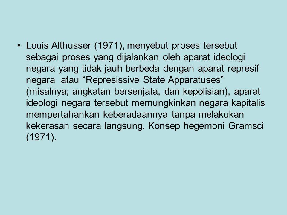 Louis Althusser (1971), menyebut proses tersebut sebagai proses yang dijalankan oleh aparat ideologi negara yang tidak jauh berbeda dengan aparat represif negara atau Represissive State Apparatuses (misalnya; angkatan bersenjata, dan kepolisian), aparat ideologi negara tersebut memungkinkan negara kapitalis mempertahankan keberadaannya tanpa melakukan kekerasan secara langsung.