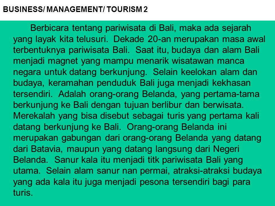 BUSINESS/ MANAGEMENT/ TOURISM 2 Berbicara tentang pariwisata di Bali, maka ada sejarah yang layak kita telusuri. Dekade 20-an merupakan masa awal terb