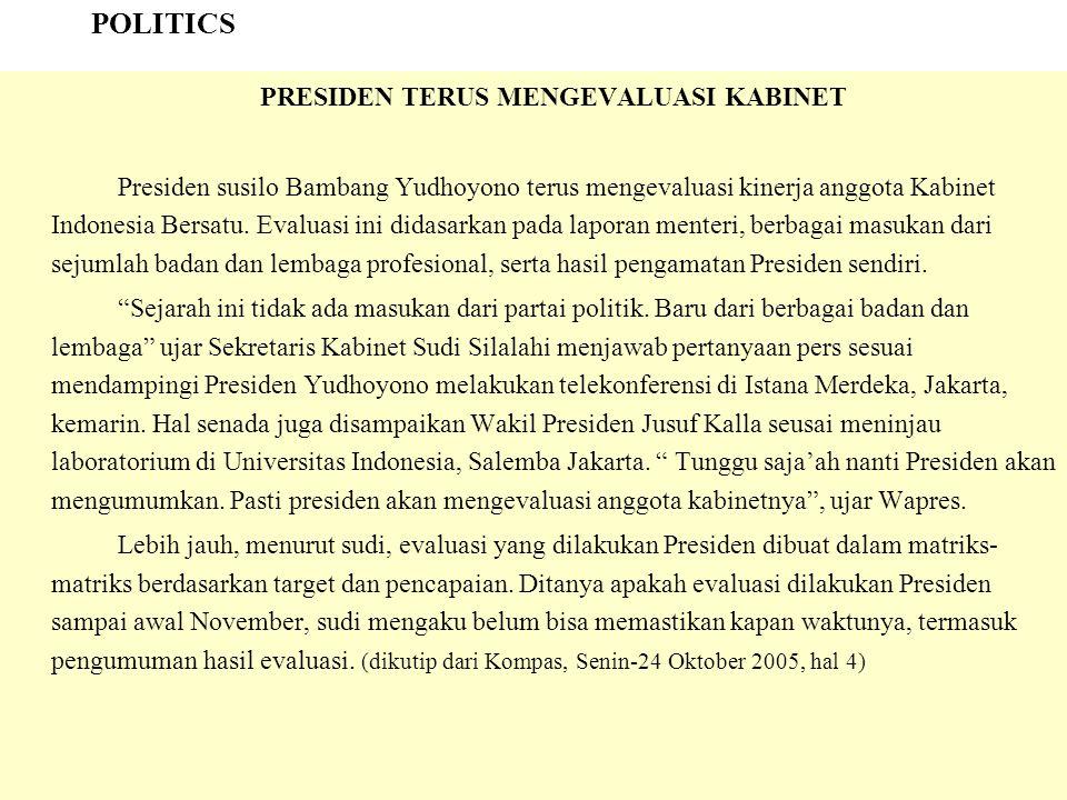 POLITICS PRESIDEN TERUS MENGEVALUASI KABINET Presiden susilo Bambang Yudhoyono terus mengevaluasi kinerja anggota Kabinet Indonesia Bersatu. Evaluasi