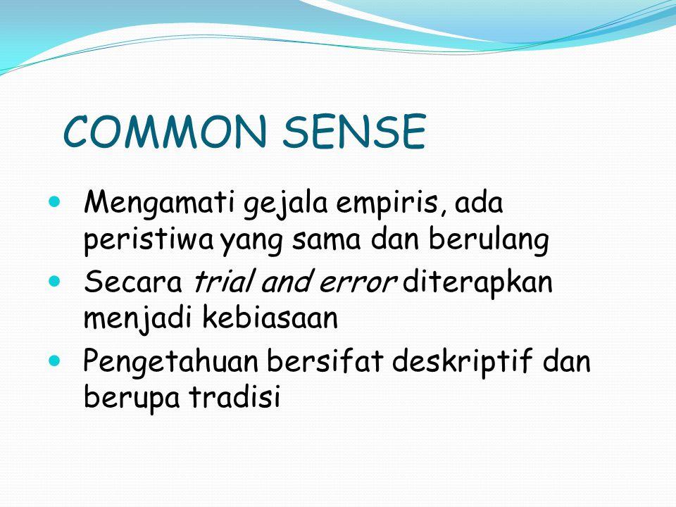 COMMON SENSE Common sense mengandalkan asumsi dan tidak menggunakan postulat teoritis dalam mendapatkan pengetahuan Pengetahuan yang diperoleh bersifat terbatas, tidak menunjang perkembangan teori dan sekedar menjadi seni terapan