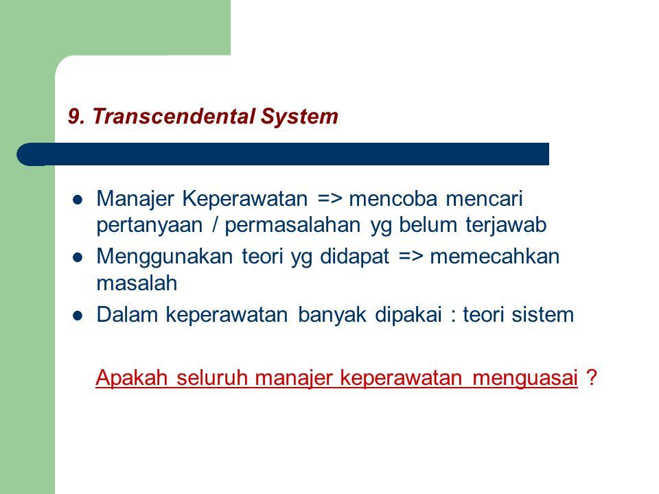 9. Transcendental System Manajer Keperawatan => mencoba mencari pertanyaan / permasalahan yg belum terjawab Menggunakan teori yg didapat => memecahkan