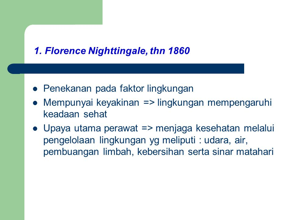 1. Florence Nighttingale, thn 1860 Penekanan pada faktor lingkungan Mempunyai keyakinan => lingkungan mempengaruhi keadaan sehat Upaya utama perawat =