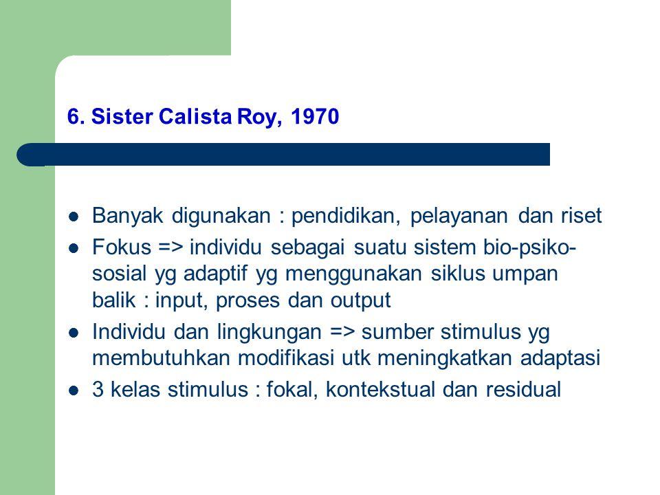 6. Sister Calista Roy, 1970 Banyak digunakan : pendidikan, pelayanan dan riset Fokus => individu sebagai suatu sistem bio-psiko- sosial yg adaptif yg