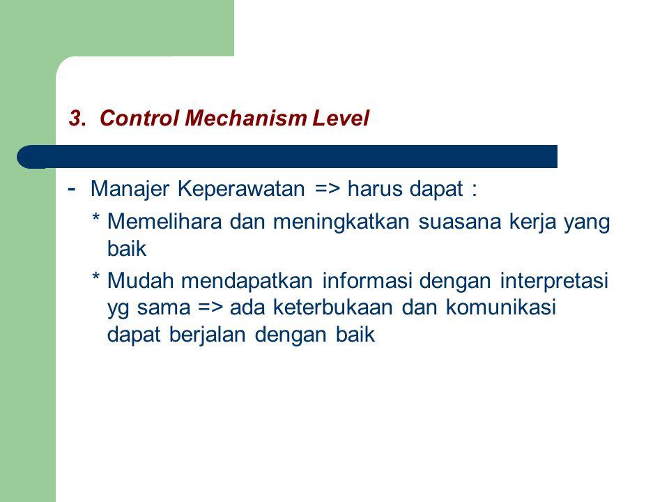3. Control Mechanism Level - Manajer Keperawatan => harus dapat : * Memelihara dan meningkatkan suasana kerja yang baik * Mudah mendapatkan informasi