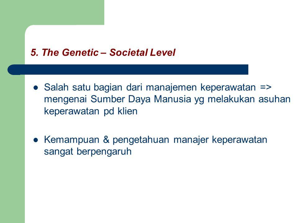 5. The Genetic – Societal Level Salah satu bagian dari manajemen keperawatan => mengenai Sumber Daya Manusia yg melakukan asuhan keperawatan pd klien