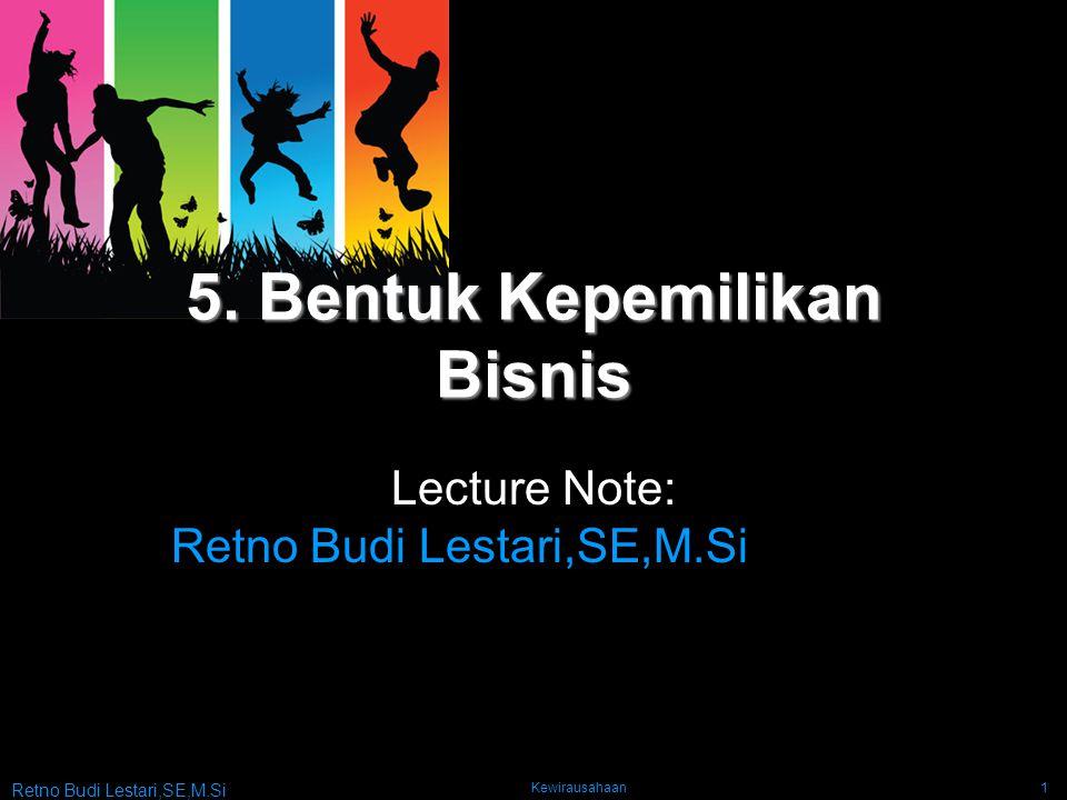 Retno Budi Lestari,SE,M.Si Kewirausahaan1 5. Bentuk Kepemilikan Bisnis Lecture Note: Retno Budi Lestari,SE,M.Si