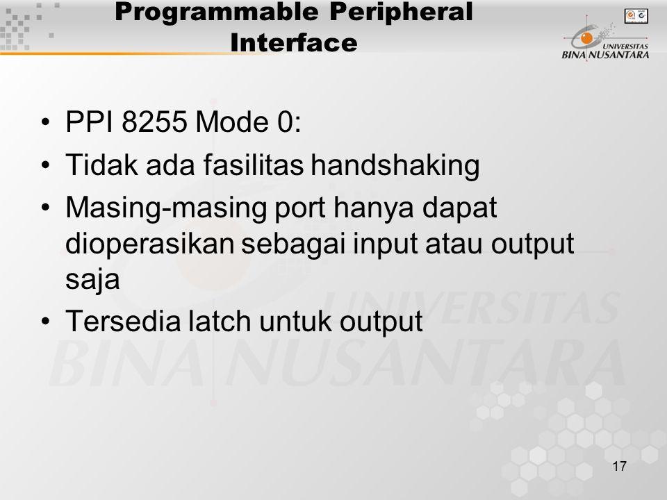 17 Programmable Peripheral Interface PPI 8255 Mode 0: Tidak ada fasilitas handshaking Masing-masing port hanya dapat dioperasikan sebagai input atau o