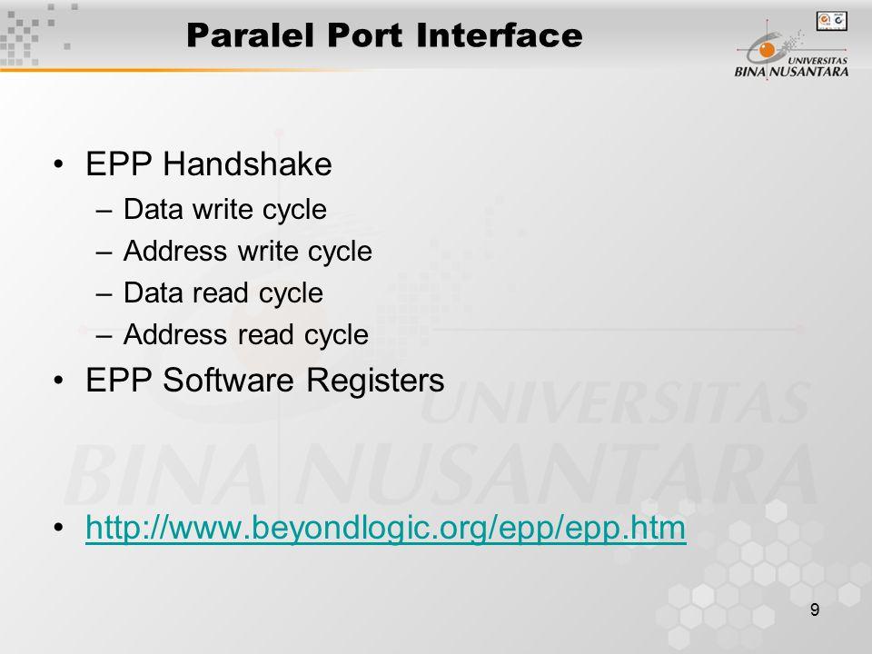 9 Paralel Port Interface EPP Handshake –Data write cycle –Address write cycle –Data read cycle –Address read cycle EPP Software Registers http://www.b