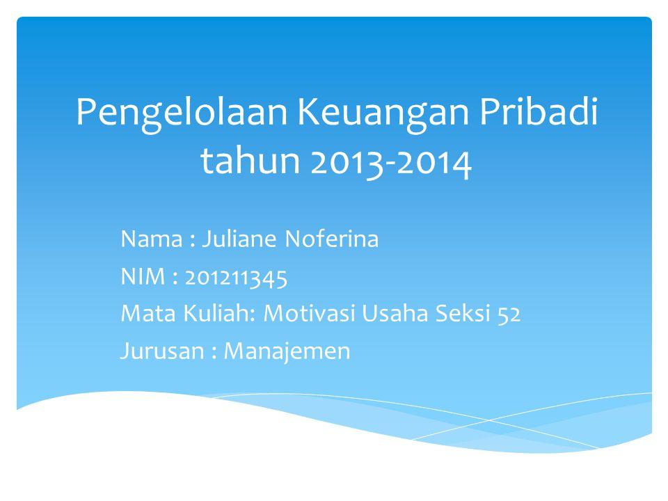 Pengelolaan Keuangan Pribadi tahun 2013-2014 Nama : Juliane Noferina NIM : 201211345 Mata Kuliah: Motivasi Usaha Seksi 52 Jurusan : Manajemen