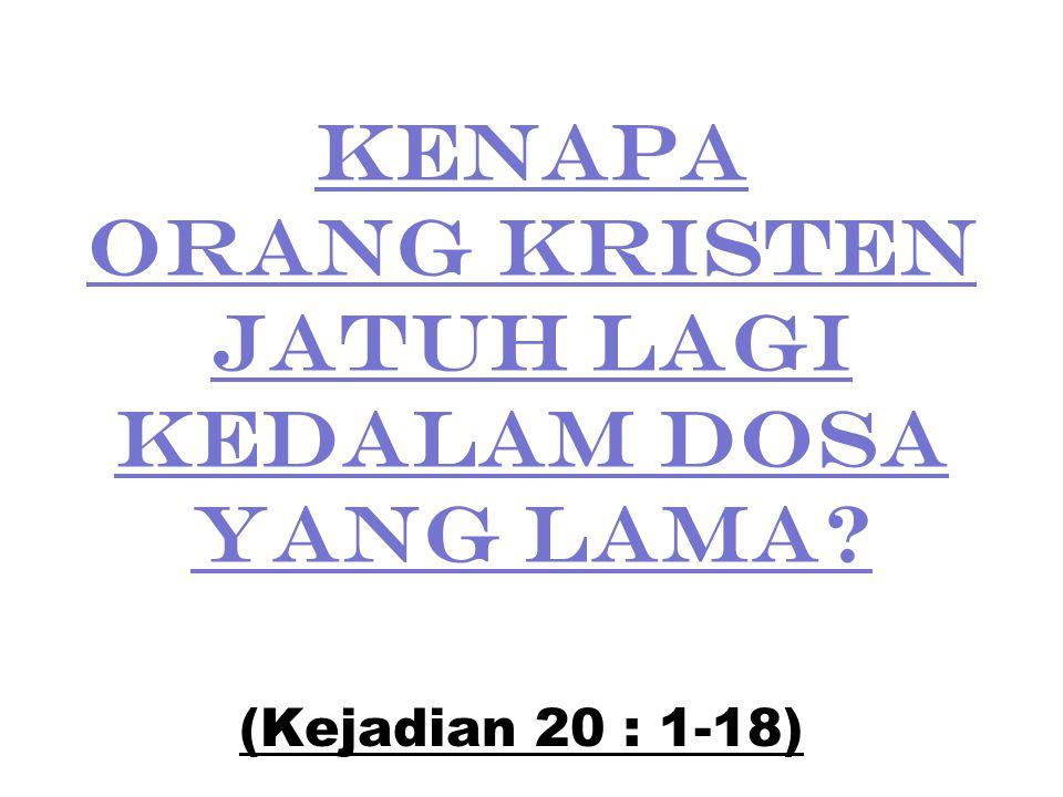 KENAPA ORANG KRISTEN JATUH LAGI KEDALAM DOSA YANG LAMA? (Kejadian 20 : 1-18)
