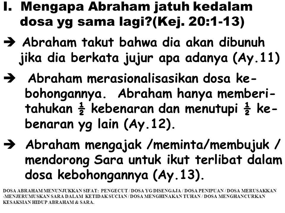 I. Mengapa Abraham jatuh kedalam dosa yg sama lagi?(Kej. 20:1-13)  Abraham takut bahwa dia akan dibunuh jika dia berkata jujur apa adanya (Ay.11)  A