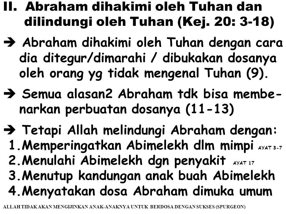 II.Abraham dihakimi oleh Tuhan dan dilindungi oleh Tuhan (Kej. 20: 3-18)  Abraham dihakimi oleh Tuhan dengan cara dia ditegur/dimarahi / dibukakan do
