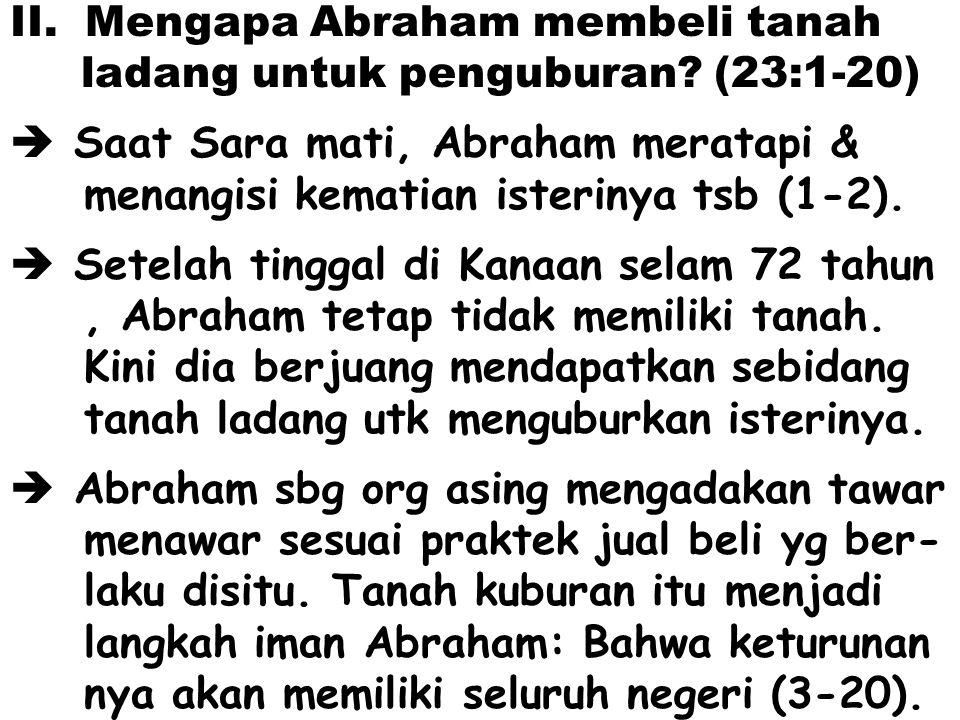 II.Mengapa Abraham membeli tanah ladang untuk penguburan? (23:1-20)  Saat Sara mati, Abraham meratapi & menangisi kematian isterinya tsb (1-2).  Set