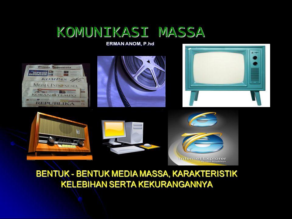 KOMUNIKASI MASSA ERMAN ANOM, P.hd BENTUK - BENTUK MEDIA MASSA, KARAKTERISTIK KELEBIHAN SERTA KEKURANGANNYA