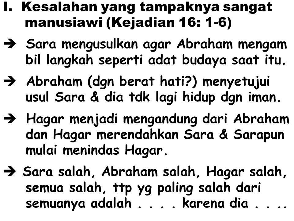 I. Kesalahan yang tampaknya sangat manusiawi (Kejadian 16: 1-6)  Sara mengusulkan agar Abraham mengam bil langkah seperti adat budaya saat itu.  Abr